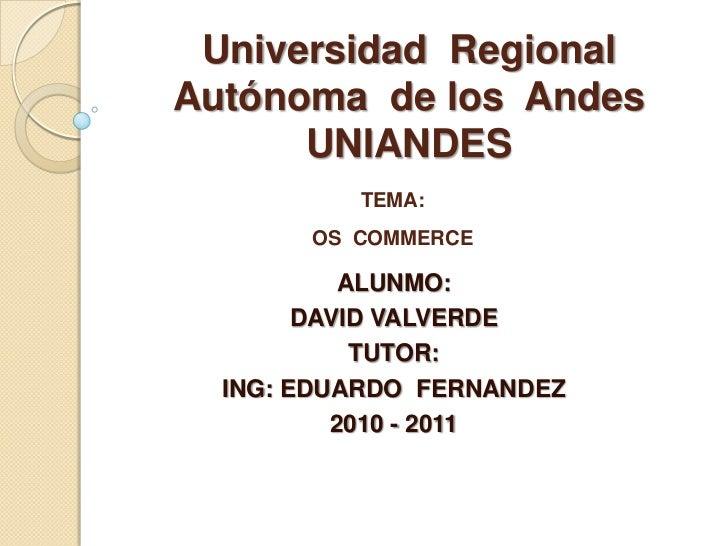 Universidad  Regional  Autónoma  de los  AndesUNIANDES<br />TEMA:OS  COMMERCE<br />ALUNMO:<br />DAVID VALVERDE<br />TUTOR:...
