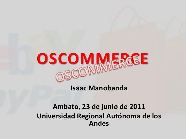 OSCOMMERCE<br />OSCOMMERCE<br />Isaac Manobanda<br />Ambato, 23 de junio de 2011<br />Universidad Regional Autónoma de los...