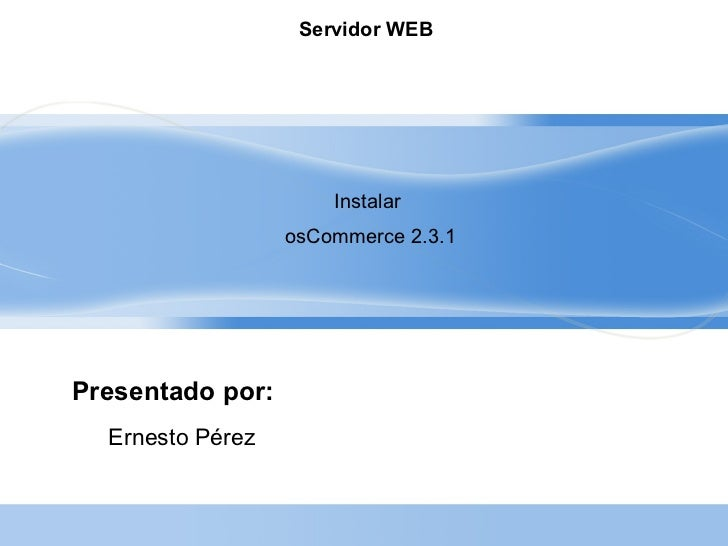 Servidor WEB                      Instalar                  osCommerce 2.3.1Presentado por:  Ernesto Pérez