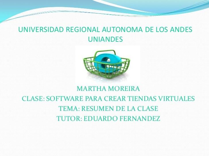 UNIVERSIDAD REGIONAL AUTONOMA DE LOS ANDESUNIANDES<br />MARTHA MOREIRA<br />CLASE: SOFTWARE PARA CREAR TIENDAS VIRTUALES<b...