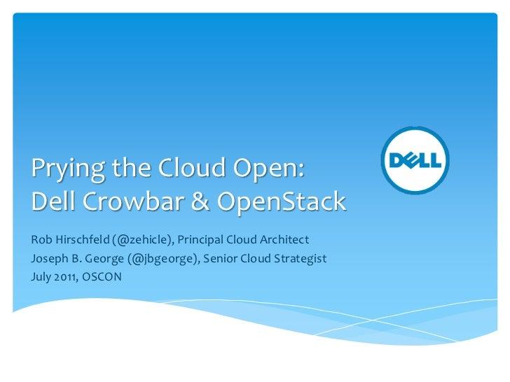 Prying the Cloud Open:Dell Crowbar & OpenStackRob Hirschfeld (@zehicle), Principal Cloud ArchitectJoseph B. George (@jbgeo...