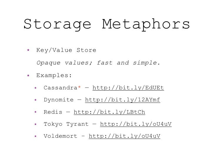 Storage Metaphors ★   Key/Value Store     Opaque values; fast and simple. ★   Examples:     ★   Cassandra* — http://bit.ly...