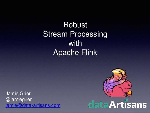 Robust Stream Processing with Apache Flink Jamie Grier @jamiegrier jamie@data-artisans.com