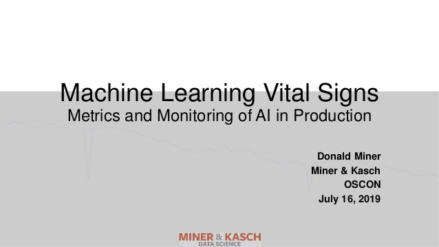 Machine Learning Vital Signs Metrics and Monitoring of AI in Production Donald Miner Miner & Kasch OSCON July 16, 2019