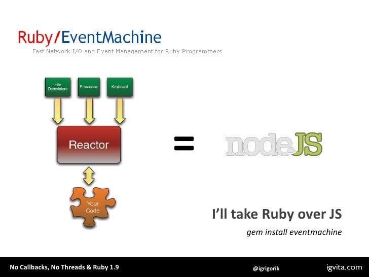 =<br />I'll take Ruby over JS<br />gem install eventmachine<br />