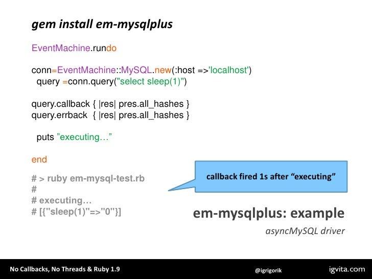 gem install em-mysqlplus<br />EventMachine.rundo<br />conn=EventMachine::MySQL.new(:host => 'localhost')<br />  query =con...
