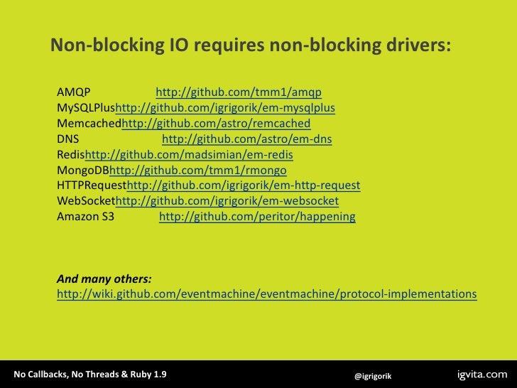 Non-blocking IO requires non-blocking drivers:<br />AMQP                      http://github.com/tmm1/amqp<br />MySQLPlusht...