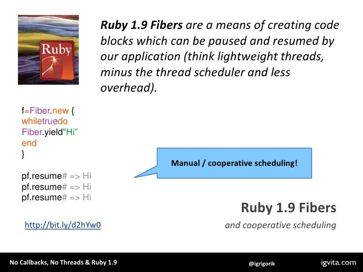 Ruby 1.9 Fibers are a means of creating code blocks which can be paused and resumed by our application (think lightweight ...