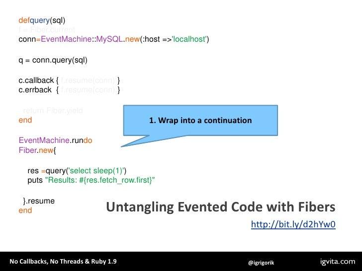 defquery(sql)<br />f = Fiber.current<br />conn=EventMachine::MySQL.new(:host => 'localhost')<br />q = conn.query(sql)<br /...