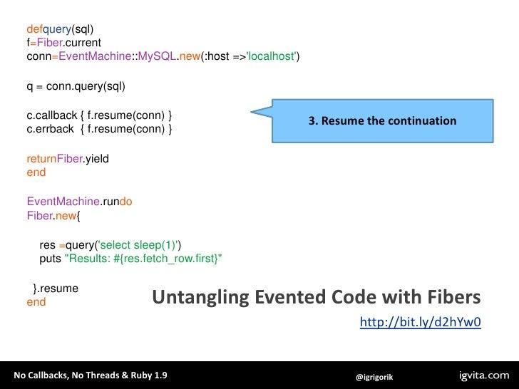 defquery(sql)<br />f=Fiber.current<br />conn=EventMachine::MySQL.new(:host => 'localhost')<br />q = conn.query(sql)<br />c...