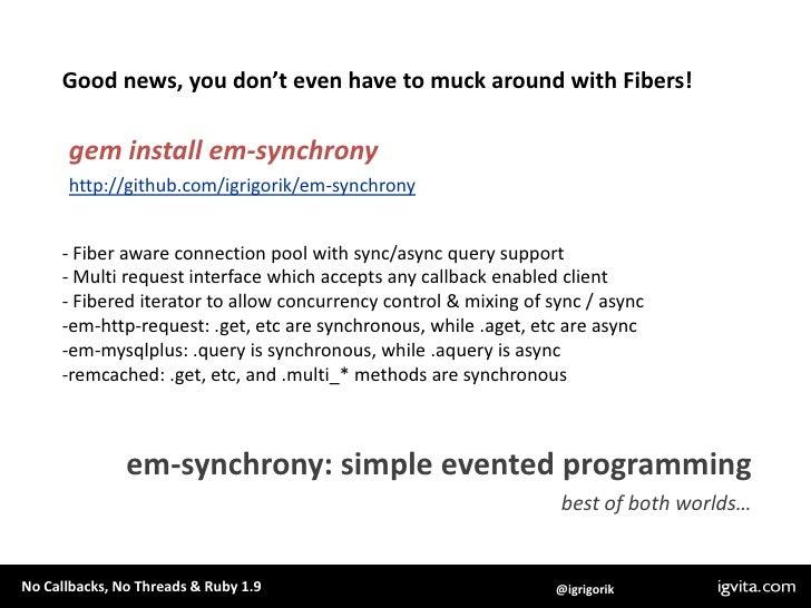 Good news, you don't even have to muck around with Fibers!<br />gem install em-synchrony<br />http://github.com/igrigorik/...