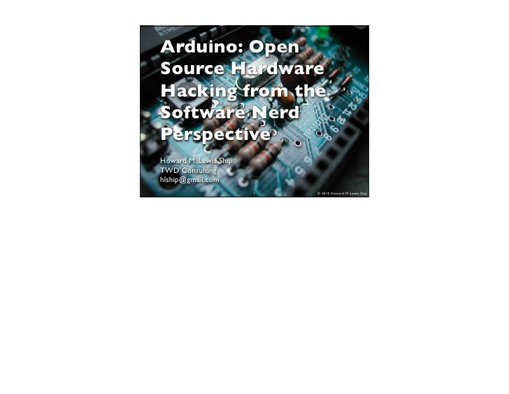 Arduino: Open Source Hardware Hacking from the Software Nerd Perspective Howard M. Lewis Ship TWD Consulting hlship@gmail....