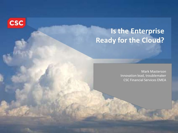 Is the Enterprise Ready for the Cloud?<br />Mark Masterson<br />Innovation lead, troublemaker<br />CSC Financial Services ...