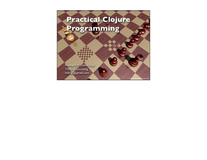 Practical Clojure Programming    Howard M. Lewis Ship TWD Consulting hlship@gmail.com                        1   © 2010 Ho...