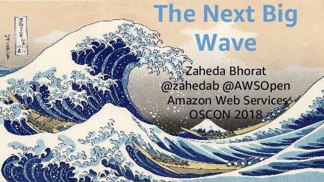 The Next Big Wave Zaheda Bhorat @zahedab @AWSOpen Amazon Web Services OSCON 2018