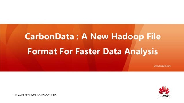 HUAWEI TECHNOLOGIES CO., LTD. CarbonData : A New Hadoop File Format For Faster Data Analysis