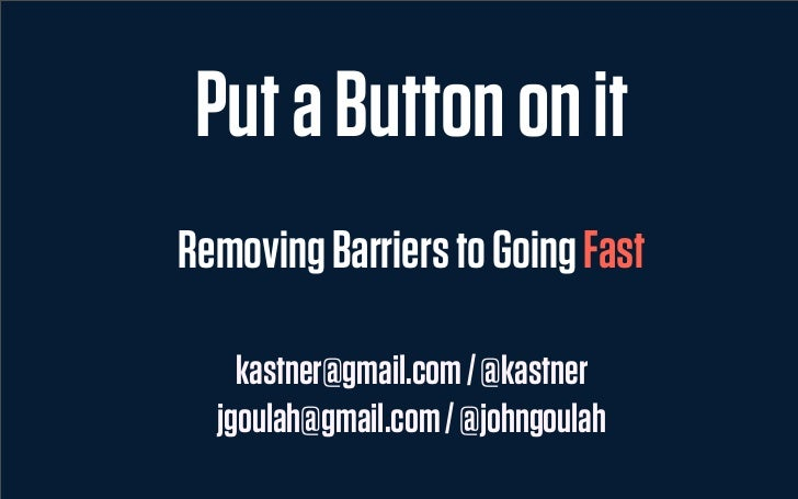 Put a Button on itRemoving Barriers to Going Fast    kastner@gmail.com / @kastner  jgoulah@gmail.com / @johngoulah
