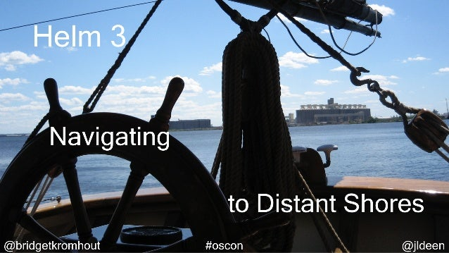 Helm 3: Navigating to Distant Shores (OSCON 2019)