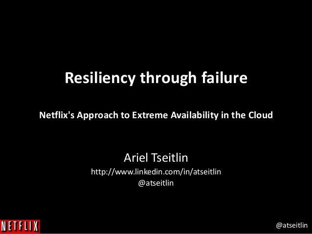 @atseitlin Resiliency through failure Netflix's Approach to Extreme Availability in the Cloud Ariel Tseitlin http://www.li...