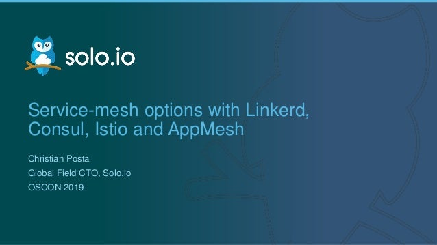 1 | Copyright © 2019 Service-mesh options with Linkerd, Consul, Istio and AppMesh Christian Posta Global Field CTO, Solo.i...