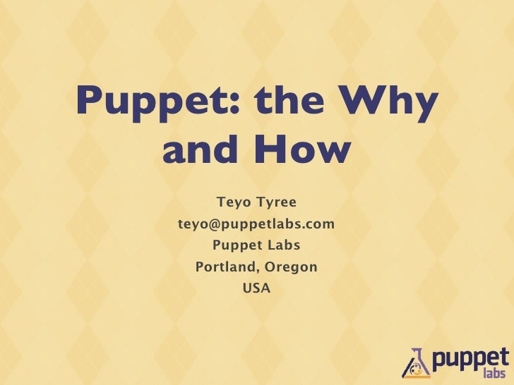Puppet: the Why    and How         Teyo Tyree     teyo@puppetlabs.com         Puppet Labs       Portland, Oregon          ...