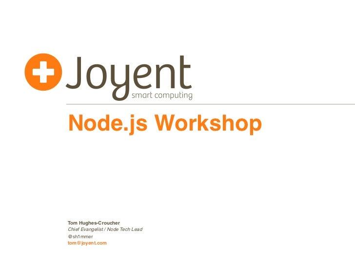 Node.js WorkshopTom Hughes-CroucherChief Evangelist / Node Tech Lead@sh1mmertom@joyent.com