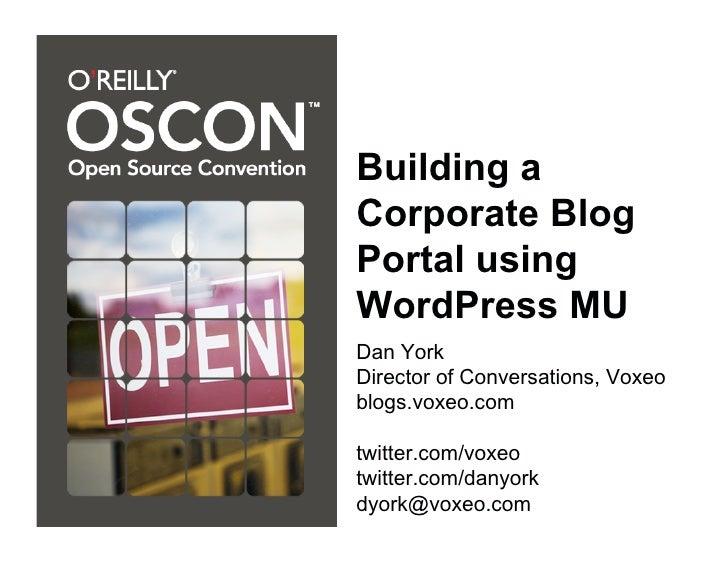 Building a Corporate Blog Portal using WordPress MU Dan York Director of Conversations, Voxeo blogs.voxeo.com  twitter.com...