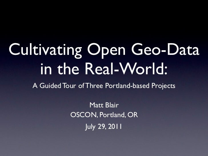 Cultivating Open Geo-Data    in the Real-World:   A Guided Tour of Three Portland-based Projects                   Matt Bl...