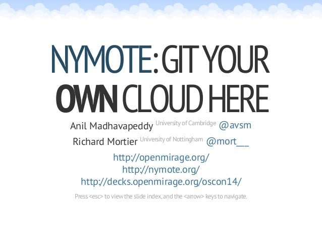 :GITYOUR OWNCLOUDHERE NYMOTE Anil Madhavapeddy University of Cambridge @avsm Richard Mortier University of Nottingham @mor...