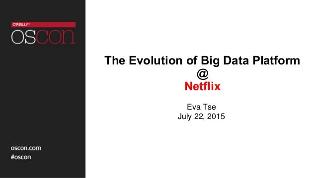 The Evolution of Big Data Platform @ Netflix Eva Tse July 22, 2015