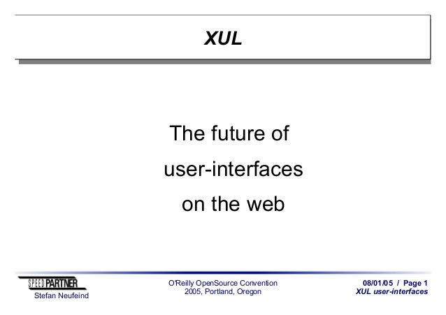 08/01/05 / Page 1 XUL user-interfaces Stefan Neufeind O'Reilly OpenSource Convention 2005, Portland, Oregon XUL The future...