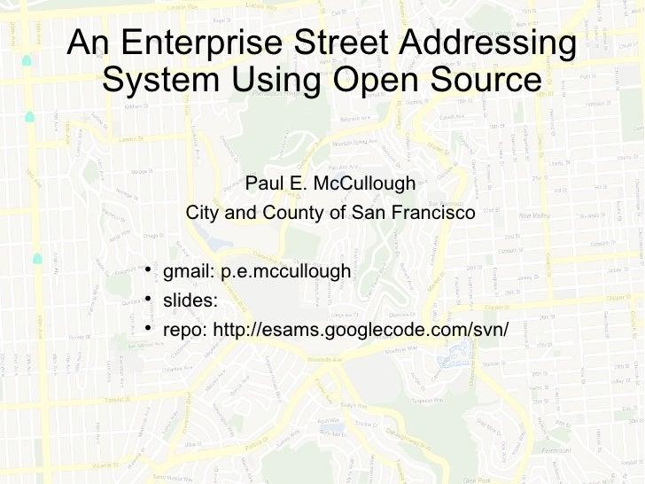 An Enterprise Street Addressing System Using Open Source <ul><li>Paul E. McCullough </li></ul><ul><li>City and County of S...