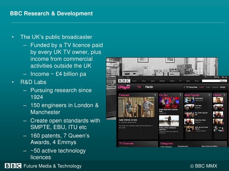 BBC Research & Development<br />The UK's public broadcaster<br />Funded by a TV licence paid by every UK TV owner, plus in...