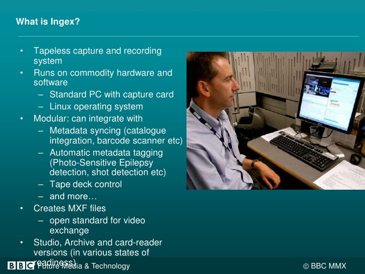 What is Ingex?<br />Tapeless capture and recording system<br />Runs on commodity hardware and software<br />Standard PC wi...