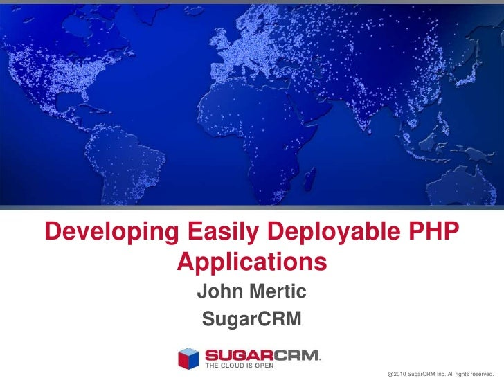 Developing Easily Deployable PHP Applications<br />John Mertic<br />SugarCRM<br />@2010 SugarCRM Inc. All rights reserved....