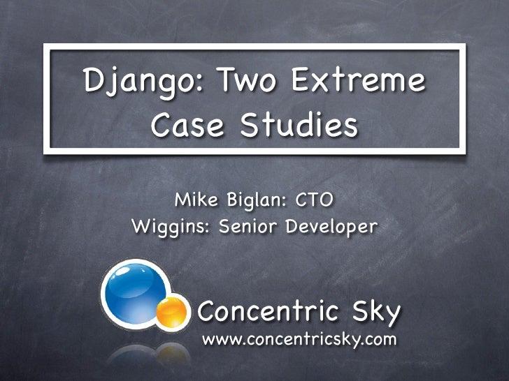 Django: Two Extreme    Case Studies       Mike Biglan: CTO   Wiggins: Senior Developer            Concentric Sky          ...