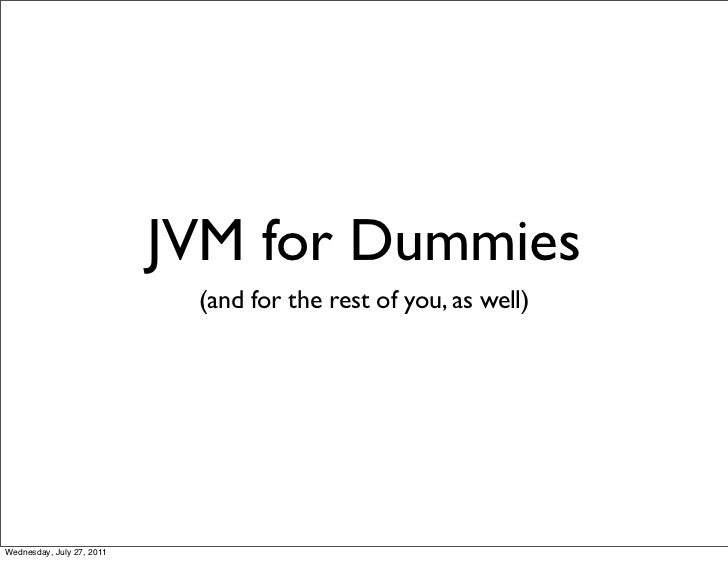 JVM for Dummies                            (and for the rest of you, as well)Wednesday, July 27, 2011