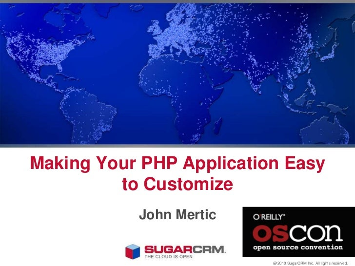 Making Your PHP Application Easy to Customize<br />John Mertic<br />@2010 SugarCRM Inc. All rights reserved.<br />
