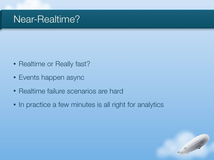Near-Realtime?•   Realtime or Really fast?•   Events happen async•   Realtime failure scenarios are hard•   In practice a ...