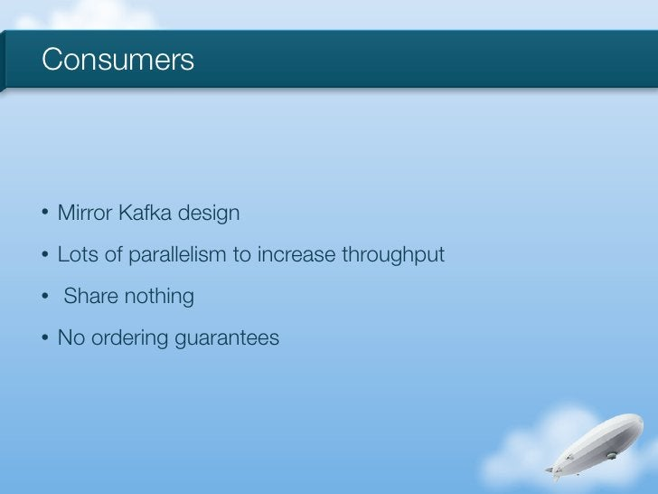 Consumers•   Mirror Kafka design•   Lots of parallelism to increase throughput•   Share nothing•   No ordering guarantees