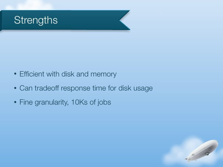 Strengths•   Efficient with disk and memory•   Can tradeoff response time for disk usage•   Fine granularity, 10Ks of jobs