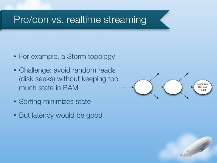 Pro/con vs. realtime streaming•   For example, a Storm topology•   Challenge: avoid random reads    (disk seeks) without k...