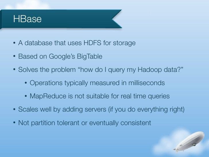"""HBase•   A database that uses HDFS for storage•   Based on Google's BigTable•   Solves the problem """"how do I query my Hado..."""