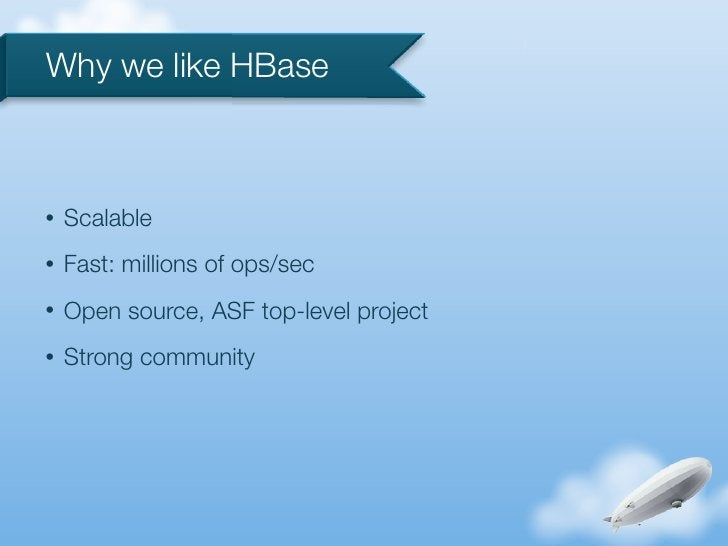 Why we like HBase•   Scalable•   Fast: millions of ops/sec•   Open source, ASF top-level project•   Strong community