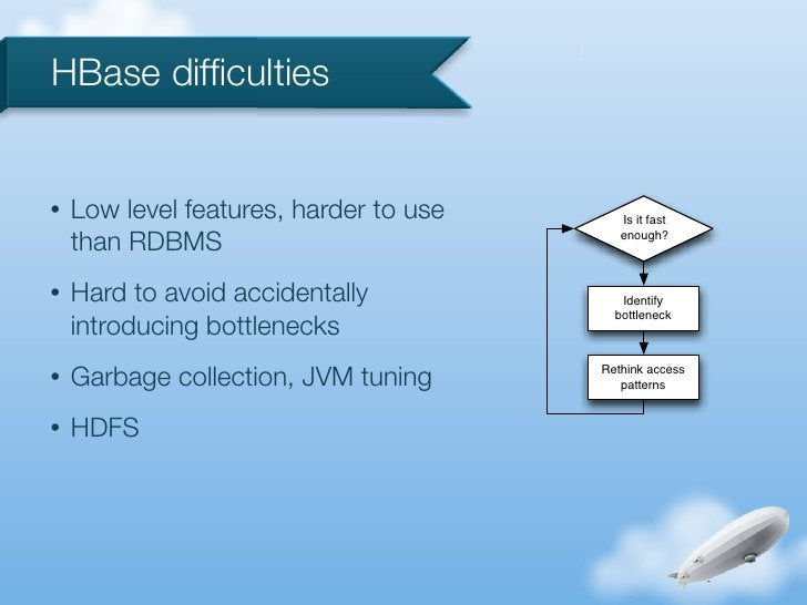 HBase difficulties•   Low level features, harder to use      Is it fast    than RDBMS                             enough?• ...