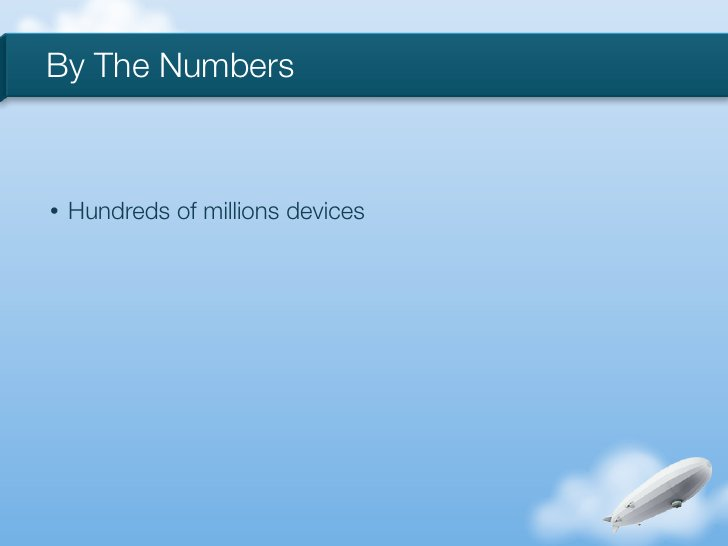 By The Numbers•   Hundreds of millions devices