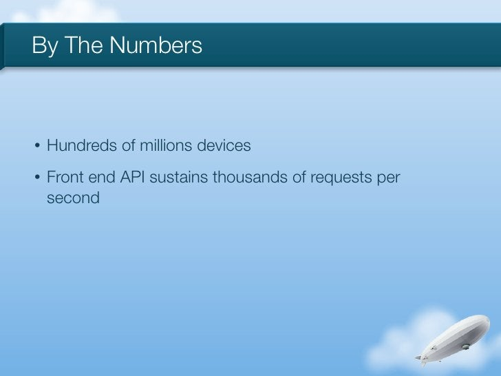 By The Numbers•   Hundreds of millions devices•   Front end API sustains thousands of requests per    second