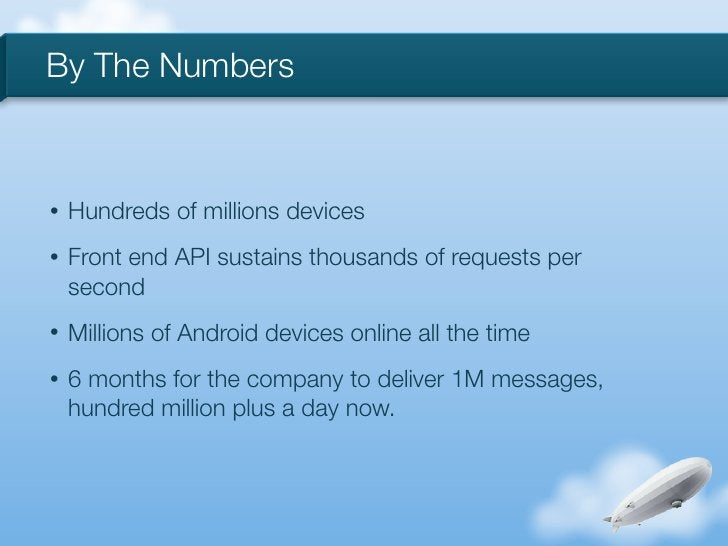 By The Numbers•   Hundreds of millions devices•   Front end API sustains thousands of requests per    second•   Millions o...