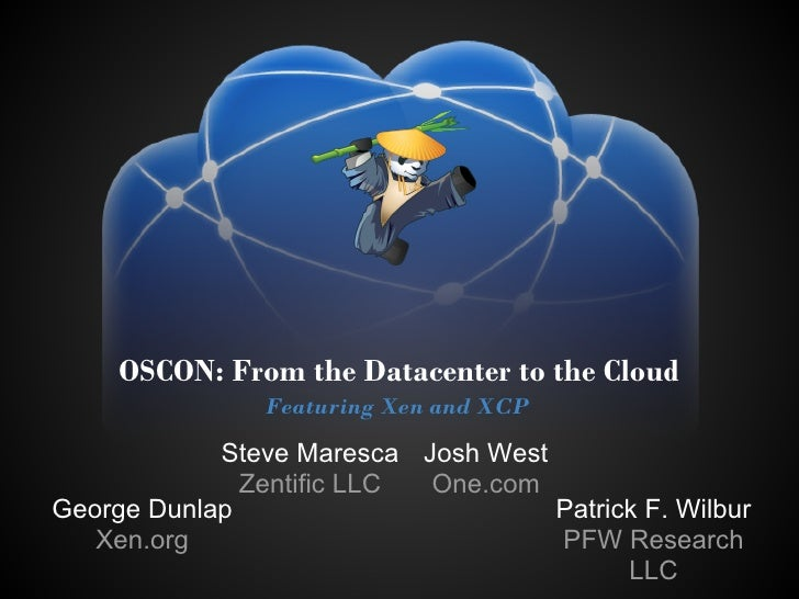 OSCON: From the Datacenter to the Cloud                Featuring Xen and XCP            Steve Maresca Josh West           ...