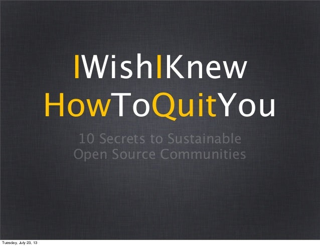 10 Secrets to Sustainable Open Source Communities IWishIKnew HowToQuitYou Tuesday, July 23, 13